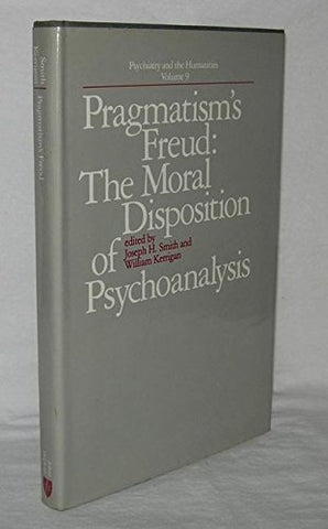 Pragmatism'S Freud: The Moral Disposition Of Psychoanalysis (Psychiatry And The Humanities)