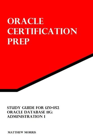 Study Guide For 1Z0-052: Oracle Database 11G: Administration I: Oracle Certification Prep