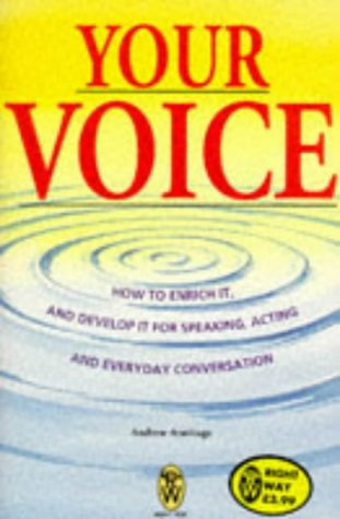 Your Voice: How To Enrich It And Develop It For Speaking, Acting And Everyday Conversation (Right Way)