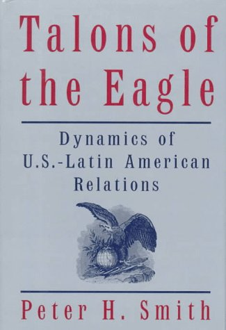 Talons Of The Eagle: Dynamics Of U.S.-Latin American Relations