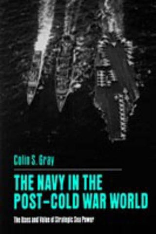 The Navy In The Post-Cold War World: The Uses And Value Of Strategic Sea Power
