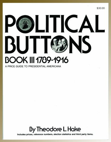 Political Buttons, Book Iii 1789-1916: A Price Guide To Presidential Americana
