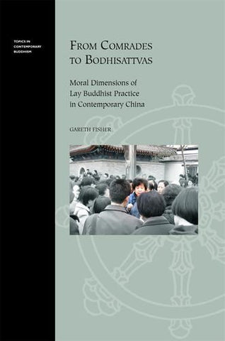 From Comrades To Bodhisattvas: Moral Dimensions Of Lay Buddhist Practice In Contemporary China (Topics In Contemporary Buddhism)