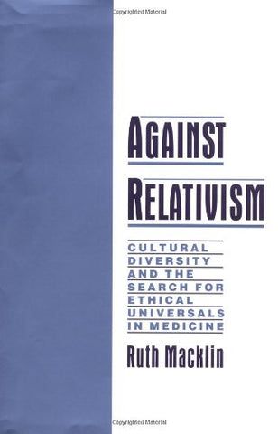 Against Relativism: Cultural Diversity And The Search For Ethical Universals In Medicine