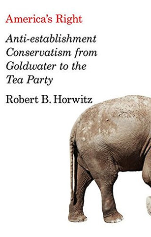 America'S Right: Anti-Establishment Conservatism From Goldwater To The Tea Party