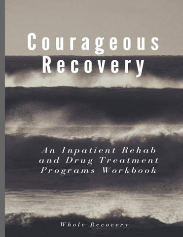 Courageous Recovery: An Inpatient Rehab And Drug Treatment Programs Workbook