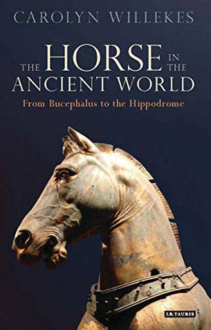 The Horse In The Ancient World: From Bucephalus To The Hippodrome (Library Of Classical Studies)