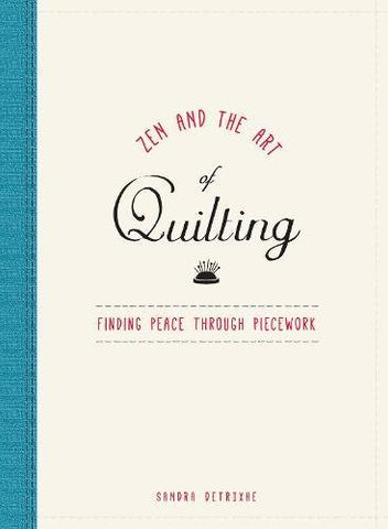 Zen And The Art Of Quilting: Finding Peace Through Piecework