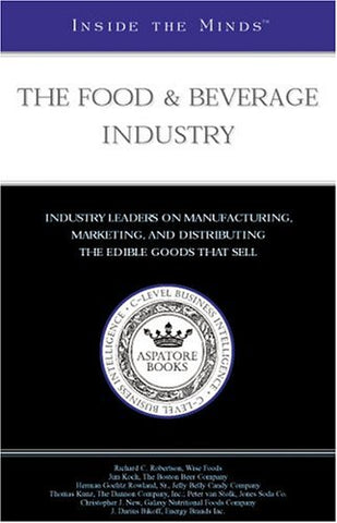 The Food & Beverage Industry: Industry Leaders From Wise Foods, The Dannon Company, Inc., Samuel Adams & More On Manufacturing, Marketing And Distributing The Edible Goods That Sell (Inside The Minds)