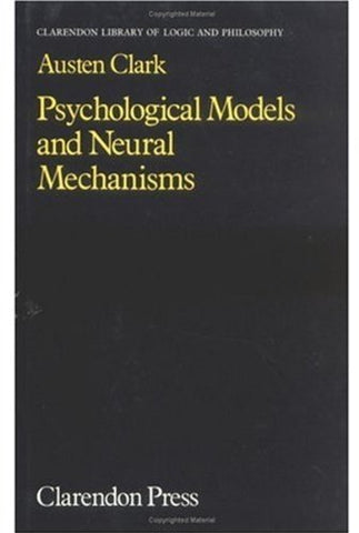Psychological Models And Neural Mechanisms: An Examination Of Reductionism In Psychology (Clarendon Library Of Logic And Philosophy)
