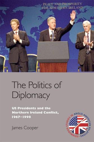 The Politics Of Diplomacy: U.S. Presidents And The Northern Ireland Conflict, 1963-1998 (Edinburgh Studies In Anglo-American Relations)