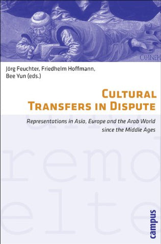 Cultural Transfers In Dispute: Representations In Asia, Europe And The Arab World Since The Middle Ages (Eigene Und Fremde Welten)