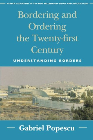 Bordering And Ordering The Twenty-First Century: Understanding Borders (Human Geography In The Twenty-First Century: Issues And Applications)