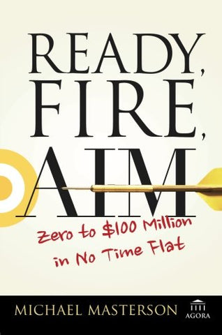 Ready, Fire, Aim: Zero To $100 Million In No Time Flat (Agora Series)