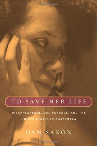 To Save Her Life: Disappearance, Deliverance, And The United States In Guatemala