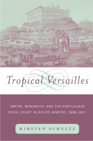 Tropical Versailles: Empire, Monarchy, And The Portuguese Royal Court In Rio De Janeiro, 1808-1821 (New World In The Atlantic World)