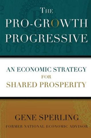 The Pro-Growth Progressive: An Economic Strategy For Shared Prosperity