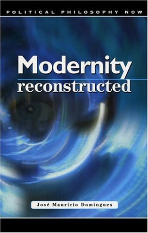 Modernity Reconstructed: Freedom, Equality, Solidarity, And Responsibility (Political Philosophy Now)
