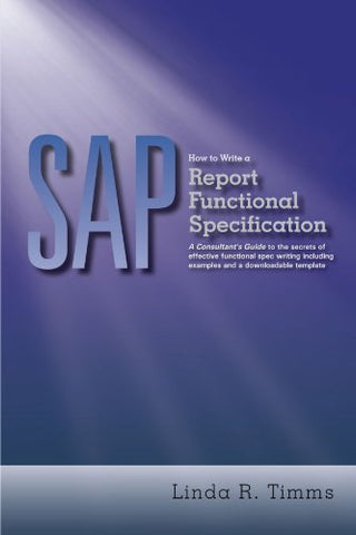 Sap: How To Write A Report Functional Specification: A Consultant'S Guide To The Secrets Of Effective Functional Spec Writing Including Examples And A Downloadable Template