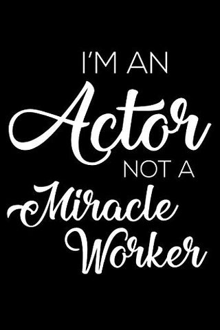 I'M An Actor Not A Miracle Worker: 6X9 Notebook, Ruled, Funny Office Writing Notebook, Journal For Work, Daily Diary, Planner, Organizer, For Actors, Men, Boys