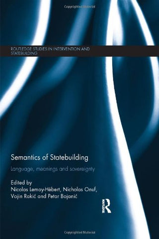 Semantics Of Statebuilding: Language, Meanings And Sovereignty (Routledge Studies In Intervention And Statebuilding)