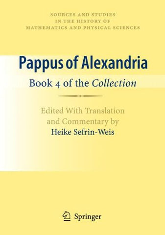 Pappus Of Alexandria: Book 4 Of The Collection: Edited With Translation And Commentary By Heike Sefrin-Weis (Sources And Studies In The History Of Mathematics And Physical Sciences)