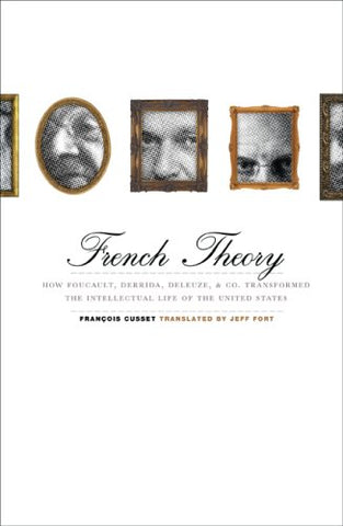 French Theory: How Foucault, Derrida, Deleuze, Co. Transformed The Intellectual Life Of The United States