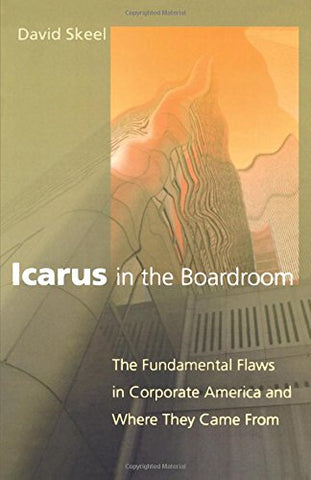 Icarus In The Boardroom: The Fundamental Flaws In Corporate America And Where They Came From (Law And Current Events Masters)