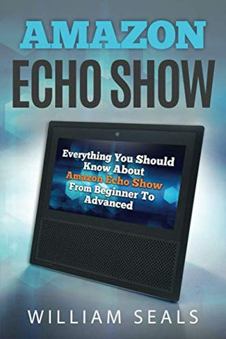 Amazon Echo Show: Everything You Should Know About Amazon Echo Show From Beginner To Advanced
