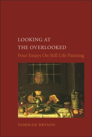 Looking At The Overlooked: Four Essays On Still Life Painting (Essays In Art And Culture)