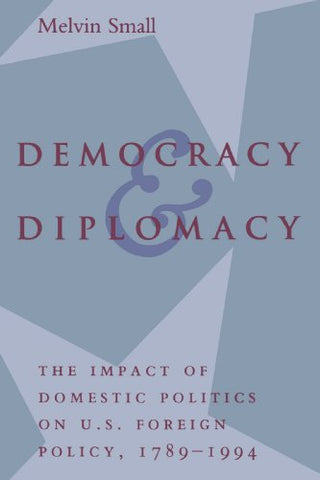 Democracy And Diplomacy: The Impact Of Domestic Politics In U.S. Foreign Policy, 1789-1994 (The American Moment)