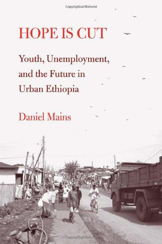 Hope Is Cut: Youth, Unemployment, And The Future In Urban Ethiopia (Global Youth)