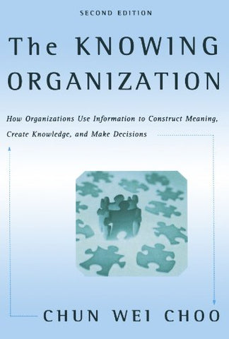 The Knowing Organization: How Organizations Use Information To Construct Meaning, Create Knowledge, And Make Decisions