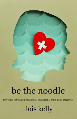 Be The Noodle: Fifty Ways To Be A Compassionate, Courageous, Crazy-Good Caregiver