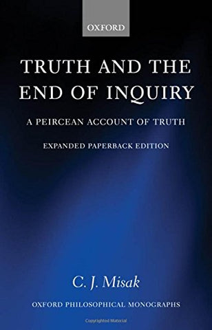 Truth And The End Of Inquiry: A Peircean Account Of Truth (Oxford Philosophical Monographs)