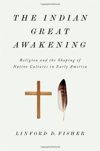 The Indian Great Awakening: Religion And The Shaping Of Native Cultures In Early America