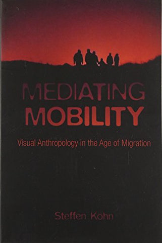 Mediating Mobility: Visual Anthropology In The Age Of Migration (Nonfictions)
