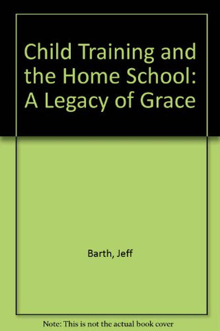 Child Training And The Home School: A Legacy Of Grace
