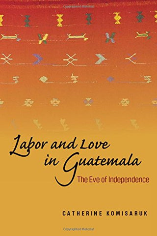 Labor And Love In Guatemala: The Eve Of Independence