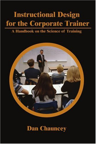 Instructional Design For The Corporate Trainer: A Handbook On The Science Of Training