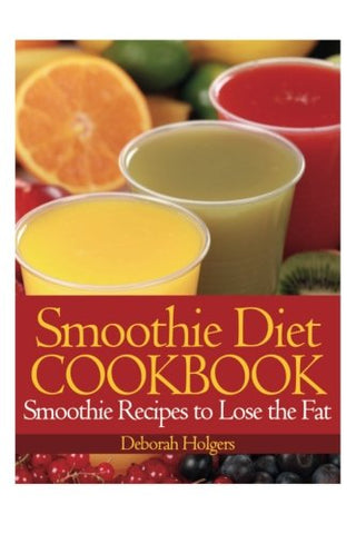 Smoothie Diet Cookbook: Smoothie Recipes To Lose The Fat