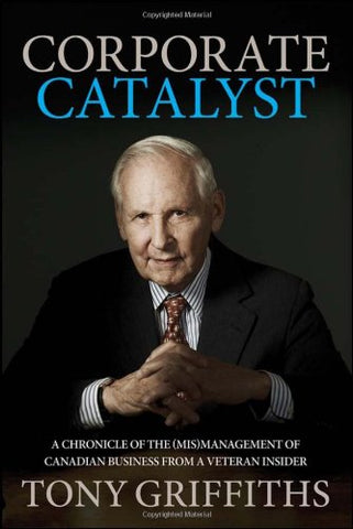 Corporate Catalyst: A Chronicle Of The (Mis)Management Of Canadian Business From A Veteran Insider