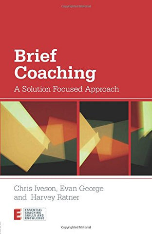 Brief Coaching: A Solution Focused Approach (Essential Coaching Skills And Knowledge)