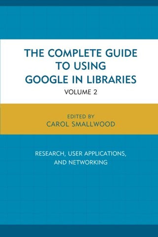 The Complete Guide To Using Google In Libraries: Research, User Applications, And Networking (Volume 2)
