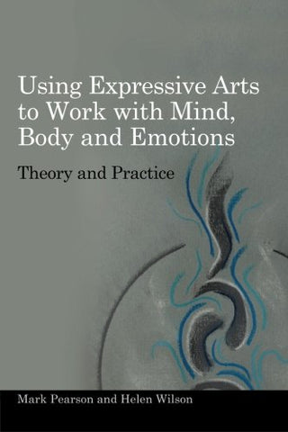 Using Expressive Arts To Work With Mind, Body And Emotions: Theory And Practice