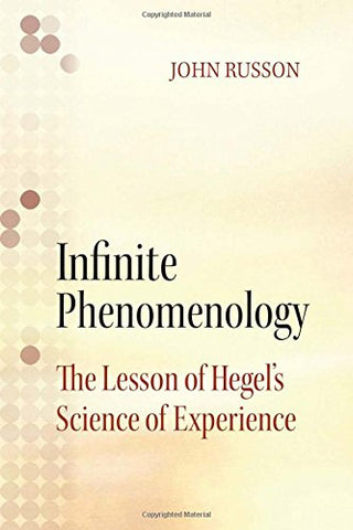 Infinite Phenomenology: The Lessons Of Hegel'S Science Of Experience