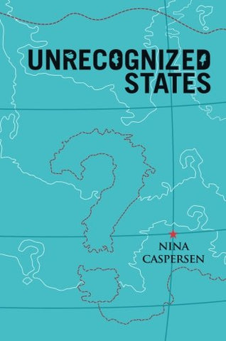 Unrecognized States: The Struggle For Sovereignty In The Modern International System