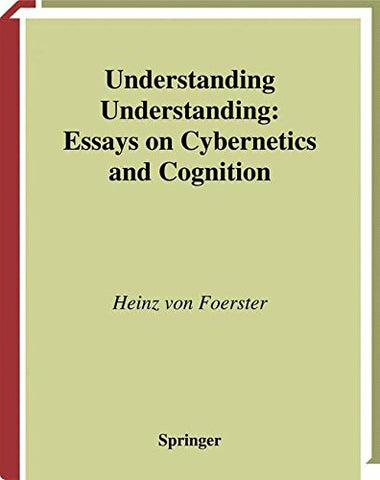 Understanding Understanding: Essays On Cybernetics And Cognition