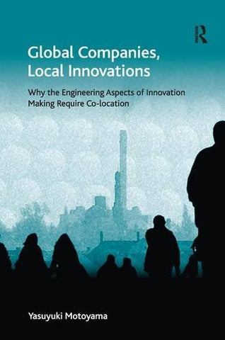 Global Companies, Local Innovations: Why The Engineering Aspects Of Innovation Making Require Co-Location (Economic Geography Series)