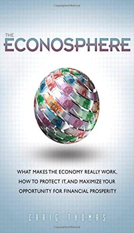 The Econosphere: What Makes The Economy Really Work, How To Protect It, And Maximize Your Opportunity For Financial Prosperity
